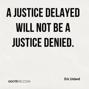 justice delayed will not be a justice denied. - Eric Ueland