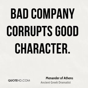Menander of Athens - Bad company corrupts good character.