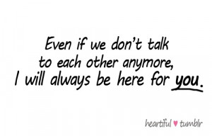 Even if we don't talk to each other anymore, I will always be here ...