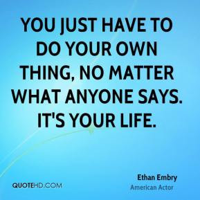 You just have to do your own thing, no matter what anyone says. It's ...