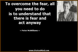 ... fear, all you need to do is to understand that there is fear and act