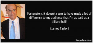 ... to my audience that I'm as bald as a billiard ball! - James Taylor
