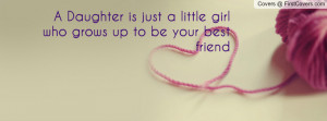 daughter is just a little girl who grows up to be your best friend ...