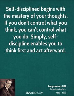 Self-disciplined begins with the mastery of your thoughts. If you don ...