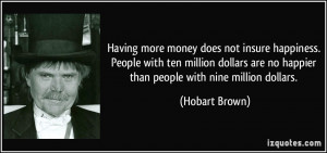 Having more money does not insure happiness. People with ten million ...