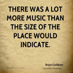 Bruce Cockburn - There was a lot more music than the size of the place ...