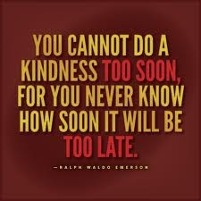 Be kind now. Don't wait or put it off.