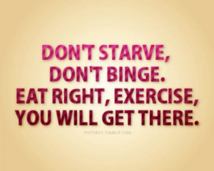 ... ,Don't Binge,Eat Right,Exercise,You Will Get there ~ Exercise Quote