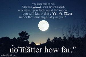 be afraid, we'll never be apart. whenever you look up at the moon ...