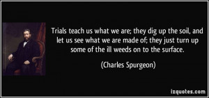 Trials teach us what we are; they dig up the soil, and let us see what ...