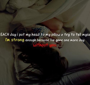am strong as I have gone through one more day without you.