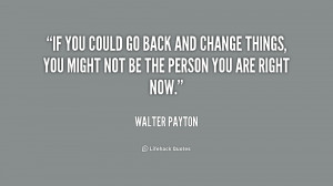 File Name : quote-Walter-Payton-if-you-could-go-back-and-change-205180 ...