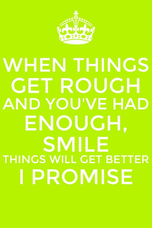 When things get rough and you've had enough smile, things will get ...