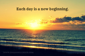 New Day New Beginning Quotes http://therebelchick.com/inspirational ...