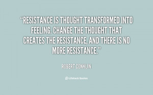 Resistance is thought transformed into feeling. Change the thought ...
