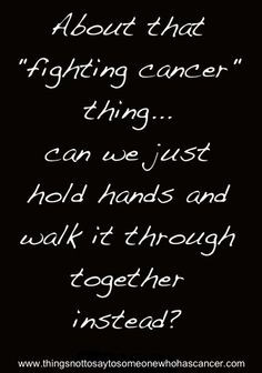 """That fighting cancer thing....sometimes, """"fighting"""" is the last ..."""