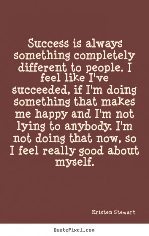 so i feel really good about myself kristen stewart more success quotes ...