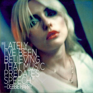 Lately I've been believing that music predates speech. - Debbie Harry