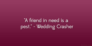"""friend in need is a pest."""" – Wedding Crasher"""