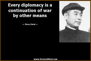 diplomacy is a continuation of war by other means - Zhou Enlai Quotes ...