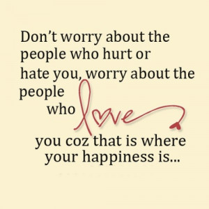 the people who hurt or hare you, worry about the people who love you ...