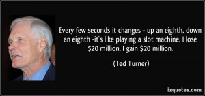 ... slot machine. I lose $20 million, I gain $20 million. - Ted Turner