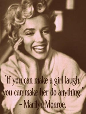 """If you can make a girl laugh, you can make her do anything."""""""