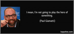 mean, I'm not going to play the hero of something. - Paul Giamatti
