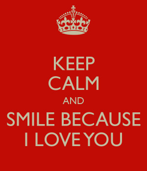 KEEP CALM AND SMILE BECAUSE I LOVE YOU
