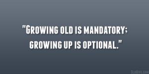 "Growing old is mandatory; growing up is optional."""