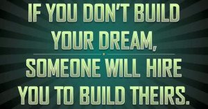 If you don't build your dream, someone else will hire you to build ...