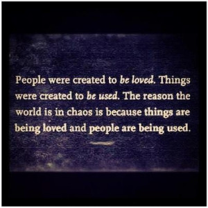 People Were Created To Be Loved . Things werw created to be used. The ...
