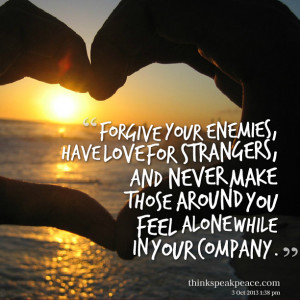 ... , and never make those around you feel alone while in your company