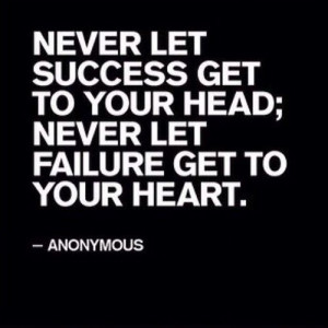 NEVER LET SUCCESS GET TO YOUR HEAD, NEVER LET FAILURE GET TO YOUR ...