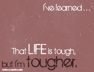 The Life Is Tough, But I'm Tougher