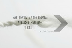 Every new day is a new beginning. A chance to start over. Be Grateful ...