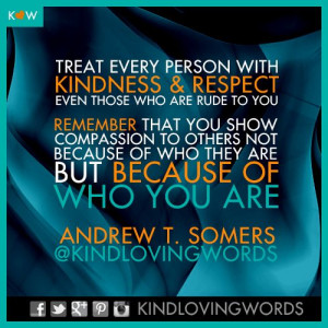 ... kindness and respect, but you treat them that way because of who you