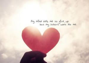 My mind tells me to give up but my heart won't let me