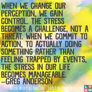 ... by events, the stress in our life becomes manageable. –Greg Anderson