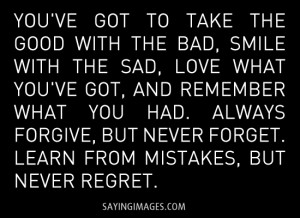 ... forgive, but never forget. Learn from mistakes, but never regret