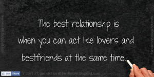 The best relationship is when you can act like lovers and bestfriends ...