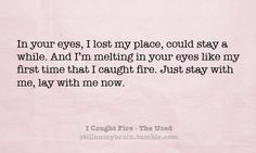 In your eyes, I lost my place, could stay a while. And I'm melting ...