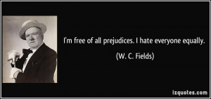 free of all prejudices. I hate everyone equally. - W. C. Fields