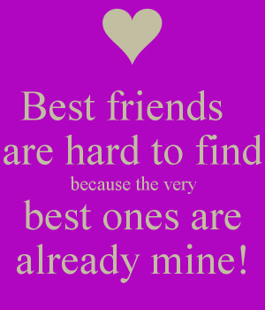 ... -friends-are-hard-to-find-because-the-very-best-ones-are-already-mine