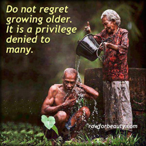 Do Not Regret Growing Older. It is a privilege denied to many