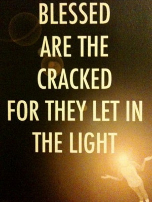 Blessed are the cracked and damaged--they let the light in