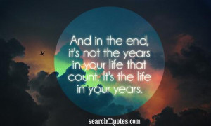 And in the end, it's not the years in your life that count. It's the ...