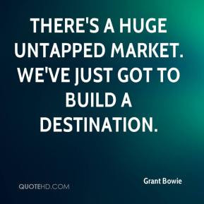 Grant Bowie - There's a huge untapped market. We've just got to build ...