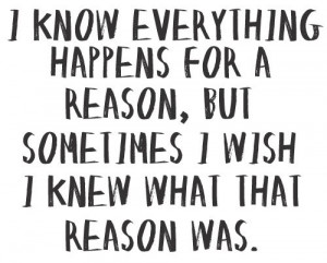 know everything happens for a reason, but sometime I wish I knew ...