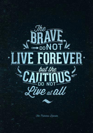 The brave do not live forever but the cautious do not live at all